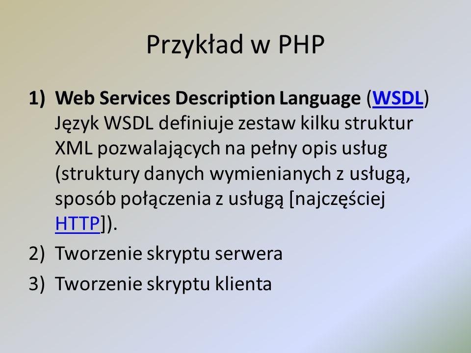 Przykład w PHP 1)Web Services Description Language (WSDL) Język WSDL definiuje zestaw kilku struktur XML pozwalających na pełny opis usług (struktury