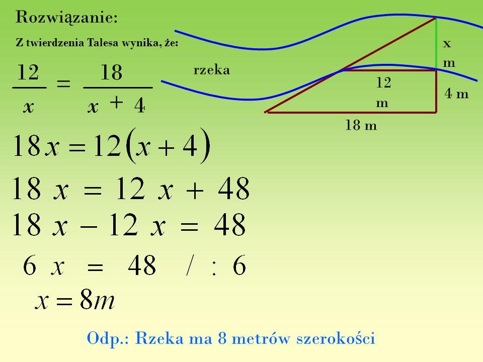 Rozwi ą zanie: 4 18 + = x 12 x Z twierdzenia Talesa wynika, ż e: rzeka 18 m 12 m 4 m xmxm Odp.: Rzeka ma 8 metrów szeroko ś ci