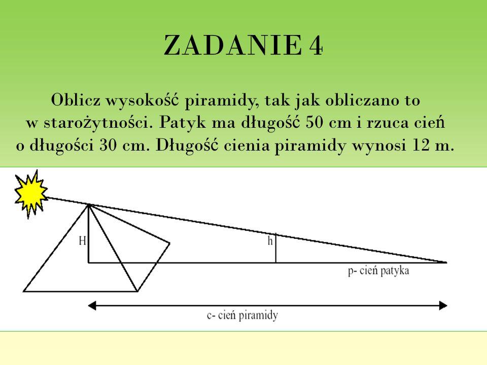 ZADANIE 4 Oblicz wysoko ść piramidy, tak jak obliczano to w staro ż ytno ś ci. Patyk ma długo ść 50 cm i rzuca cie ń o długo ś ci 30 cm. Długo ść cien