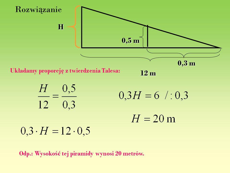 Rozwi ą zanie 0,5 m 12 m H 0,3 m Układamy proporcj ę z twierdzenia Talesa: Odp.: Wysoko ść tej piramidy wynosi 20 metrów.