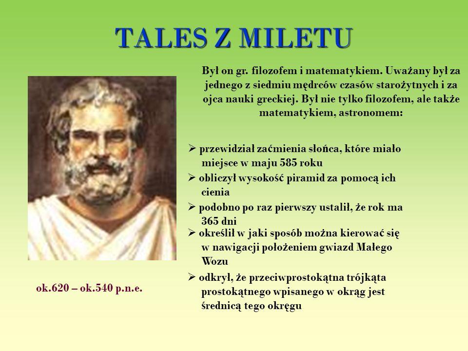 TALES Z MILETU ok.620 – ok.540 p.n.e. Był on gr. filozofem i matematykiem. Uwa ż any był za jednego z siedmiu m ę drców czasów staro ż ytnych i za ojc