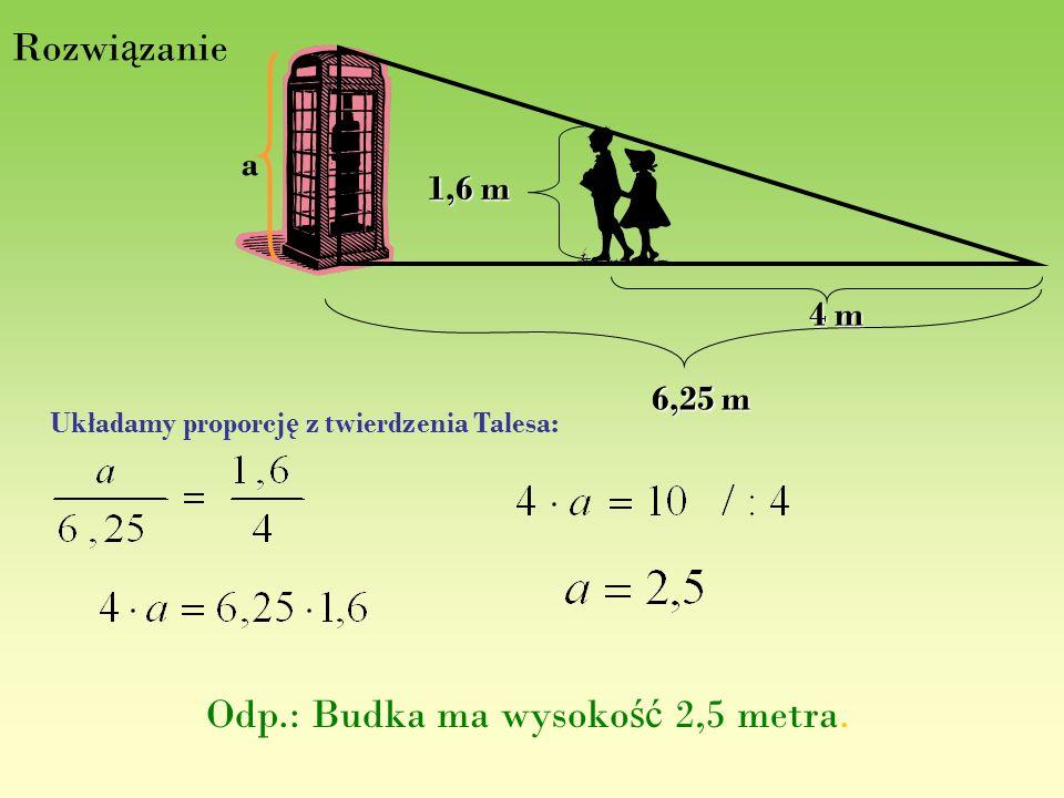 Rozwi ą zanie 1,6 m 6,25 m 4 m a Układamy proporcj ę z twierdzenia Talesa: Odp.: Budka ma wysoko ść 2,5 metra.