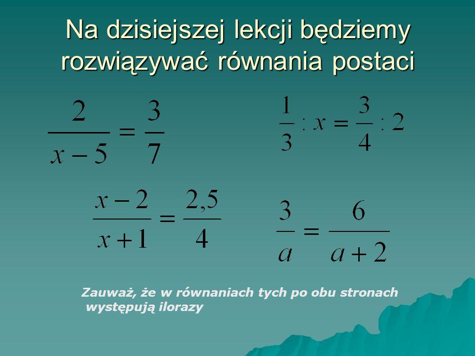 Na dzisiejszej lekcji będziemy rozwiązywać równania postaci Zauważ, że w równaniach tych po obu stronach występują ilorazy