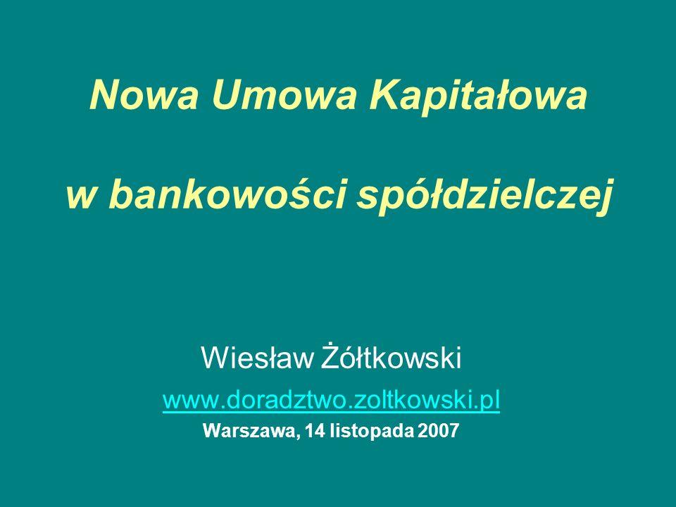 Nowa Umowa Kapitałowa w bankowości spółdzielczej Wiesław Żółtkowski www.doradztwo.zoltkowski.pl Warszawa, 14 listopada 2007