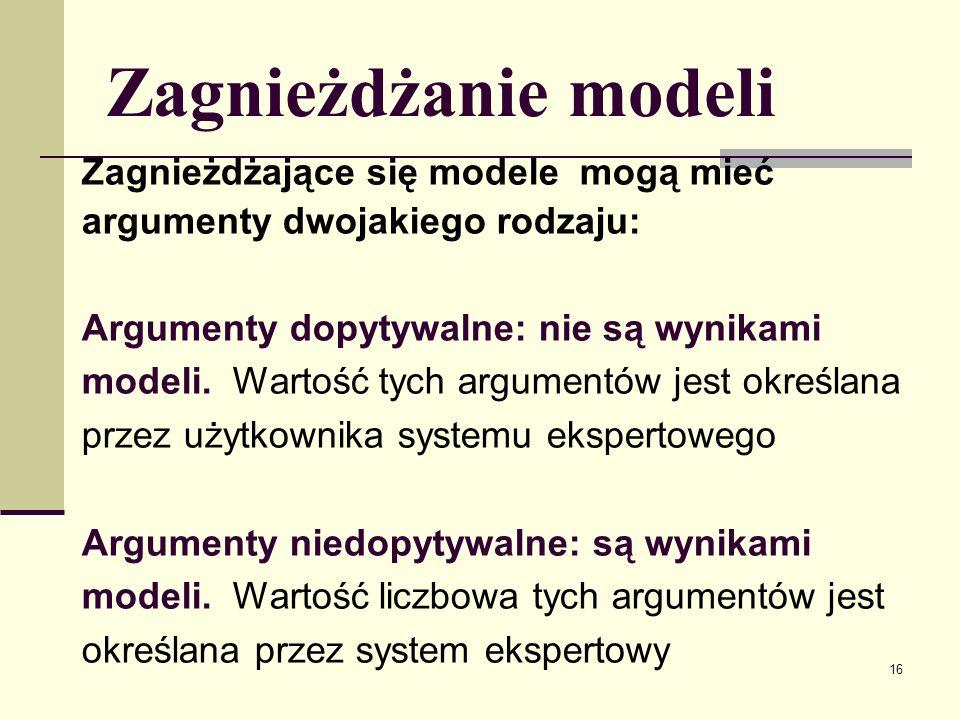 17 Zagnieżdżanie modeli Zagnieżdżające się modele mogą mieć warunki startowe dwojakiego rodzaju: Warunki startowe dopytywalne: nie są wynikami modeli ani wnioskami reguł.