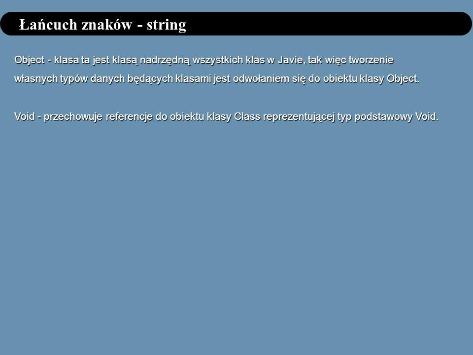 Łańcuch znaków - string Object - klasa ta jest klasą nadrzędną wszystkich klas w Javie, tak więc tworzenie własnych typów danych będących klasami jest odwołaniem się do obiektu klasy Object.