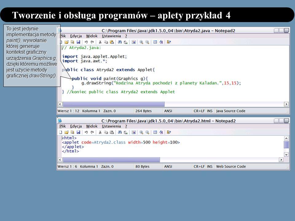 Tworzenie i obsługa programów – aplety przykład 4 To jest jedynie implementacja metody paint(), wywołanie której generuje kontekst graficzny urządzenia Graphics g, dzięki któremu możliwe jest użycie metody graficznej drawString().