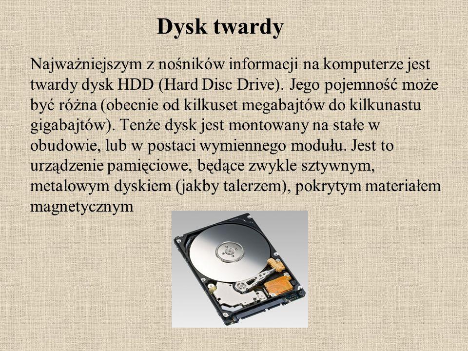 Dysk twardy Najważniejszym z nośników informacji na komputerze jest twardy dysk HDD (Hard Disc Drive). Jego pojemność może być różna (obecnie od kilku
