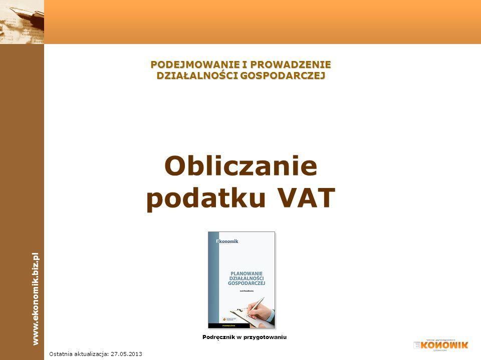 www.ekonomik.biz.pl Ostatnia aktualizacja: 27.05.2013 Obliczanie podatku VAT PODEJMOWANIE I PROWADZENIE DZIAŁALNOŚCI GOSPODARCZEJ Podręcznik w przygot