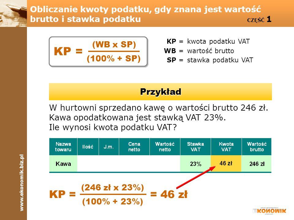 www.ekonomik.biz.pl Obliczanie kwoty podatku, gdy znana jest wartość brutto i stawka podatku CZĘŚĆ 1 KP =kwota podatku VAT WB =wartość brutto SP =staw