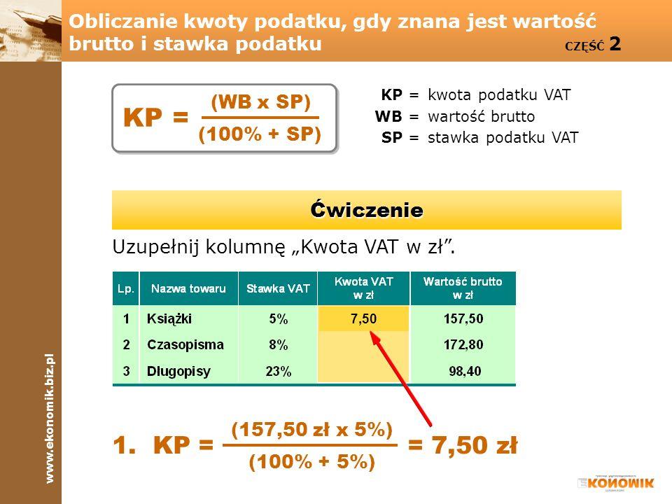 www.ekonomik.biz.pl Obliczanie kwoty podatku, gdy znana jest wartość brutto i stawka podatku CZĘŚĆ 2 KP =kwota podatku VAT WB =wartość brutto SP =stawka podatku VAT Uzupełnij kolumnę Kwota VAT w zł.