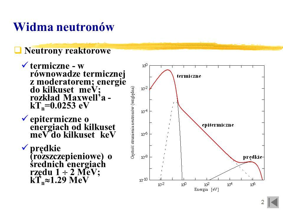 3 Widma neutronów Neutrony emitowane z reakcji termojadrowych üD-D - 2.45 MeV D-T - 14.1 MeV üw stanie równowagi termodynamicznej z izotropowym rozkładem prędkości reagentów rozmycie gaussowskie energii neutronów üw układach PF inne czynniki wpływają na widmo (brak pełnej równowagi, anizotropia)