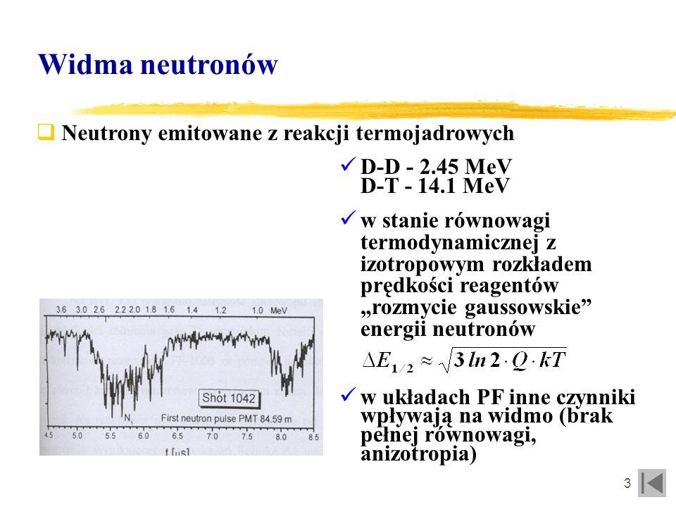 4 Widma neutronów Cel pomiaru widm neutronów üPełne widmo - weryfikacja obliczeń transportowych, określenie parametrów wejściowych do numerycznego modelowania procesów fizycznych z oddziaływaniem neutronów üWidmo przetworzone (najczęściej całkowane z przekrojami czynnymi) - przewidywanie szybkości reakcji, zmian materiałowych (dpa), weryfikacja obliczeń transportowych poprzez porównanie obliczonych i zmierzonych odpowiedzi detektorów üOkreślenie parametrów widmowych (przesunięcie maksimum na skutek anizotropii w układach PF, poszerzenie dopplerowskie) - diagnostyka procesów, w wyniku których emitowane są neutrony