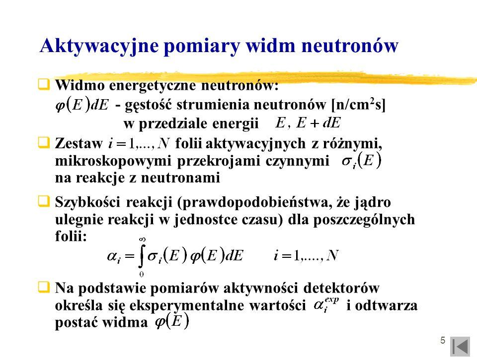 6 Aktywacyjne pomiary widm neutronów Napromienianie zestawu folii aktywacyjnych Schładzanie i transport folii do układu pomiarowego Pomiar aktywności produktów aktywacji Odtworzenie (dekonwolucja) widma neutronów lub parametrów widmowych