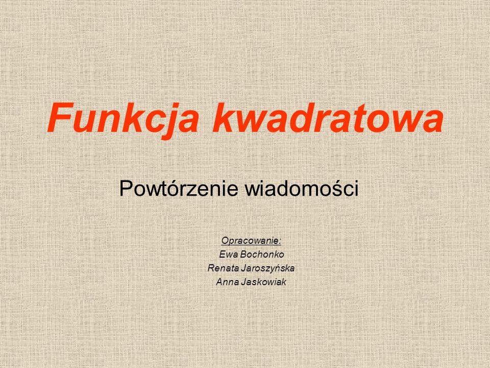 Funkcja kwadratowa Powtórzenie wiadomości Opracowanie: Ewa Bochonko Renata Jaroszyńska Anna Jaskowiak