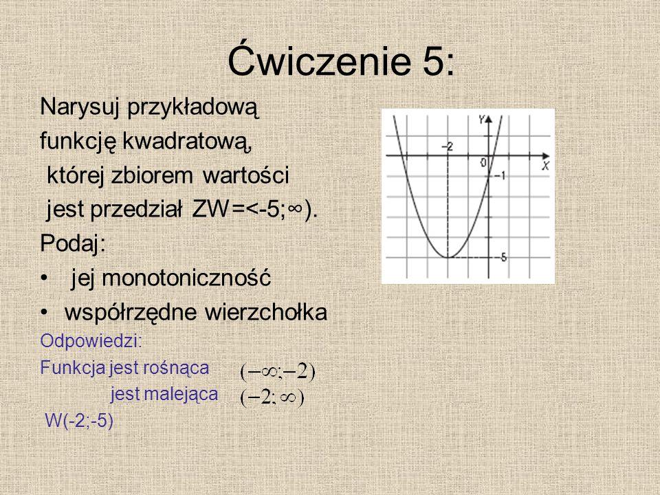 Ćwiczenie 5: Narysuj przykładową funkcję kwadratową, której zbiorem wartości jest przedział ZW=<-5;). Podaj: jej monotoniczność współrzędne wierzchołk