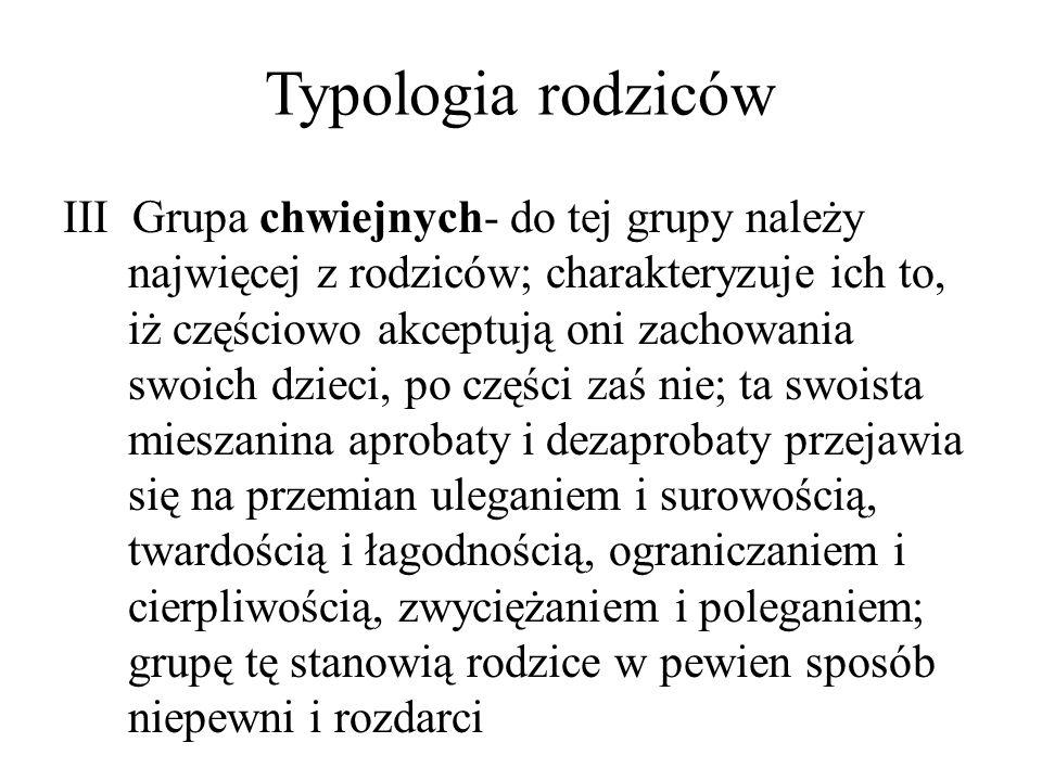 Typologia rodziców III Grupa chwiejnych- do tej grupy należy najwięcej z rodziców; charakteryzuje ich to, iż częściowo akceptują oni zachowania swoich