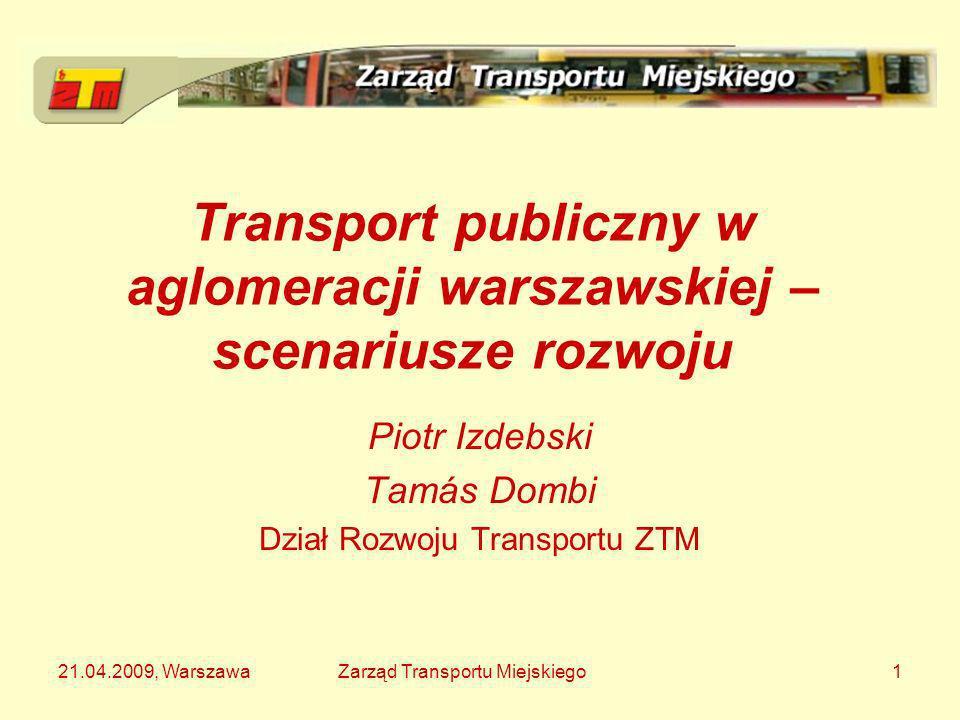 21.04.2009, WarszawaZarząd Transportu Miejskiego1 Transport publiczny w aglomeracji warszawskiej – scenariusze rozwoju Piotr Izdebski Tamás Dombi Dzia