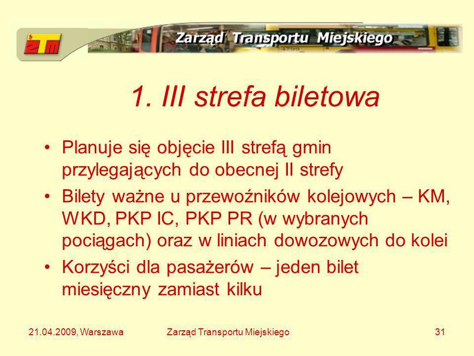 21.04.2009, WarszawaZarząd Transportu Miejskiego31 1. III strefa biletowa Planuje się objęcie III strefą gmin przylegających do obecnej II strefy Bile
