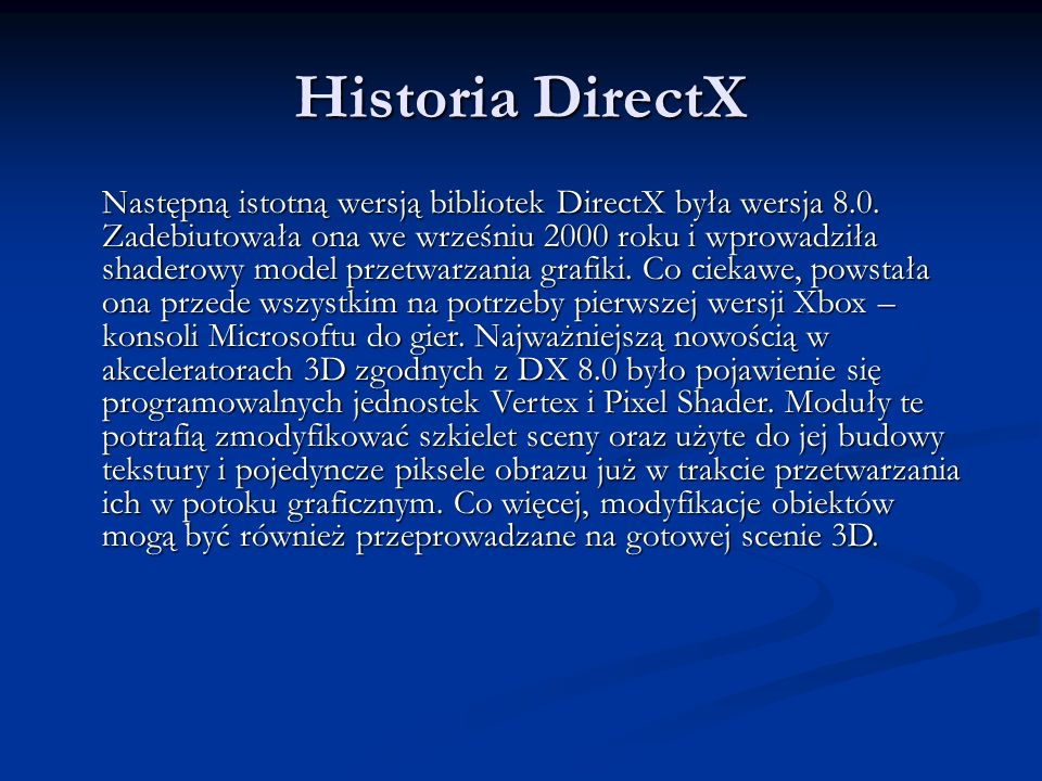 Historia DirectX Następną istotną wersją bibliotek DirectX była wersja 8.0. Zadebiutowała ona we wrześniu 2000 roku i wprowadziła shaderowy model prze