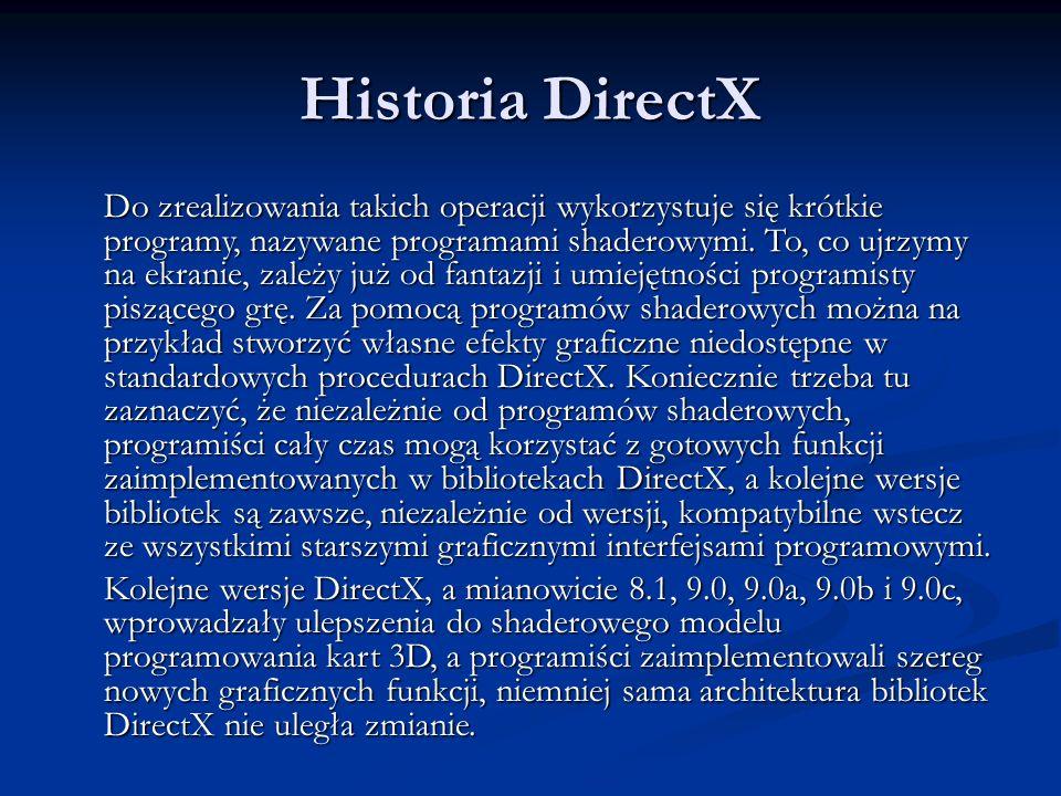 Historia DirectX Do zrealizowania takich operacji wykorzystuje się krótkie programy, nazywane programami shaderowymi. To, co ujrzymy na ekranie, zależ