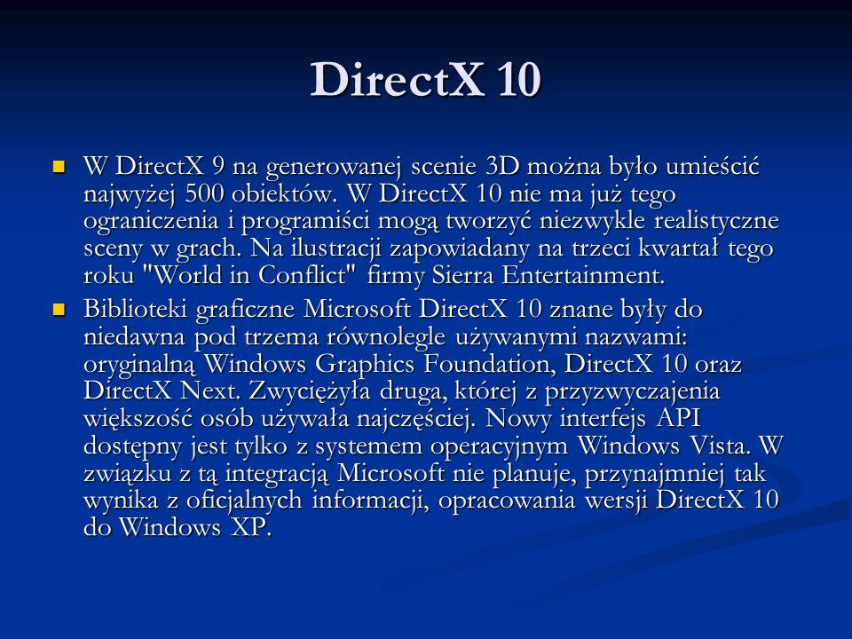 DirectX 10 W DirectX 9 na generowanej scenie 3D można było umieścić najwyżej 500 obiektów. W DirectX 10 nie ma już tego ograniczenia i programiści mog