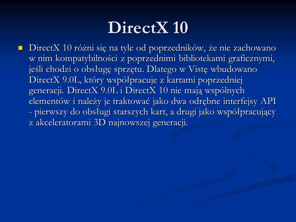 DirectX 10 DirectX 10 różni się na tyle od poprzedników, że nie zachowano w nim kompatybilności z poprzednimi bibliotekami graficznymi, jeśli chodzi o