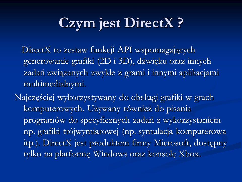 Czym jest DirectX ? DirectX to zestaw funkcji API wspomagających generowanie grafiki (2D i 3D), dźwięku oraz innych zadań związanych zwykle z grami i
