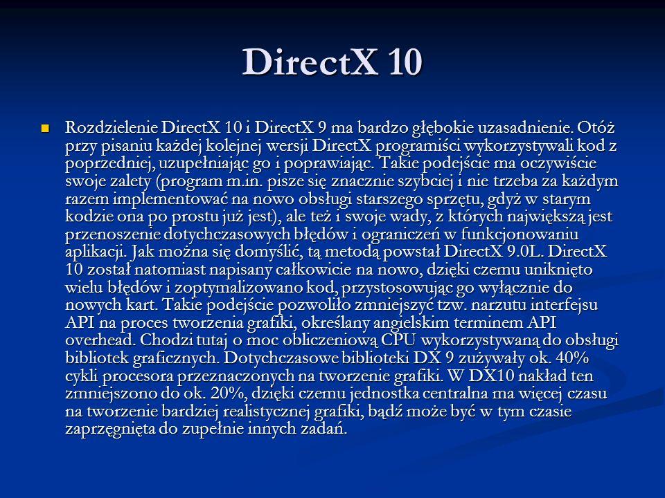 DirectX 10 Rozdzielenie DirectX 10 i DirectX 9 ma bardzo głębokie uzasadnienie. Otóż przy pisaniu każdej kolejnej wersji DirectX programiści wykorzyst