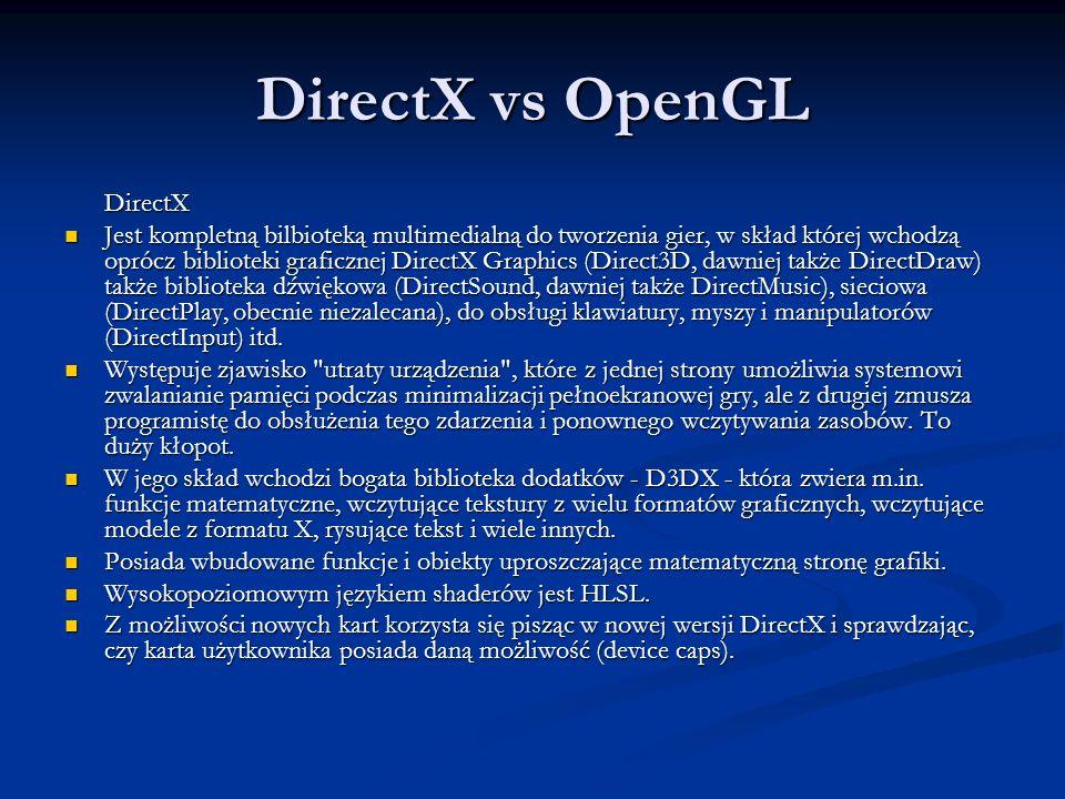 DirectX vs OpenGL DirectX Jest kompletną bilbioteką multimedialną do tworzenia gier, w skład której wchodzą oprócz biblioteki graficznej DirectX Graph