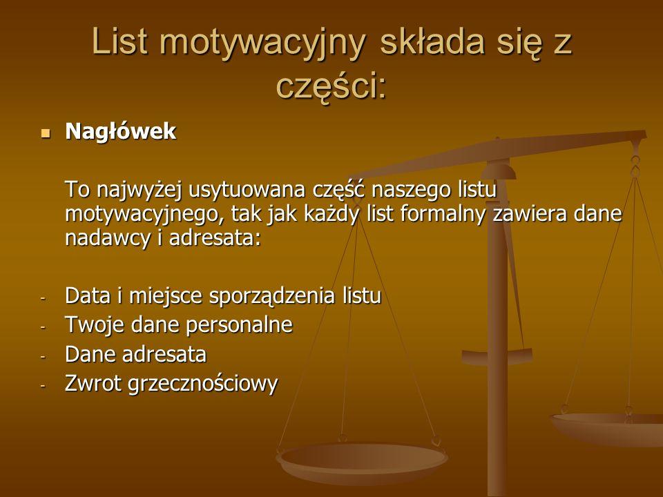 List motywacyjny składa się z części: Treść Treść W treści listu powinna zostać zawarta nasza motywacja - od informacji skąd wziąłeś informacje o pracy do oznajmienia gotowości do przyjścia na spotkanie: - Informacje skąd dowiedziałeś się o pracy - - Określanie posady, która cię interesuje - Kilka słów o sobie (wykształcenie oraz umiejętności) - Jaki jest twój stosunek do pracy - Krótka motywacja oraz informacja o gotowości do przyjścia na spotkanie