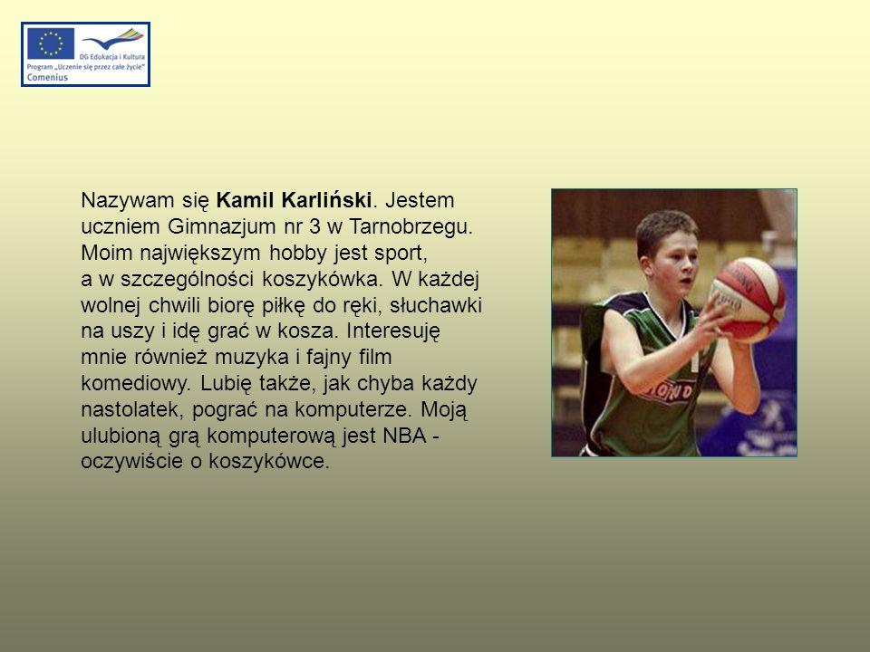 Nazywam się Kamil Karliński. Jestem uczniem Gimnazjum nr 3 w Tarnobrzegu. Moim największym hobby jest sport, a w szczególności koszykówka. W każdej wo