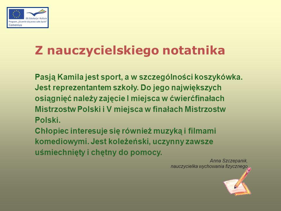 Z nauczycielskiego notatnika Pasją Kamila jest sport, a w szczególności koszykówka. Jest reprezentantem szkoły. Do jego największych osiągnięć należy
