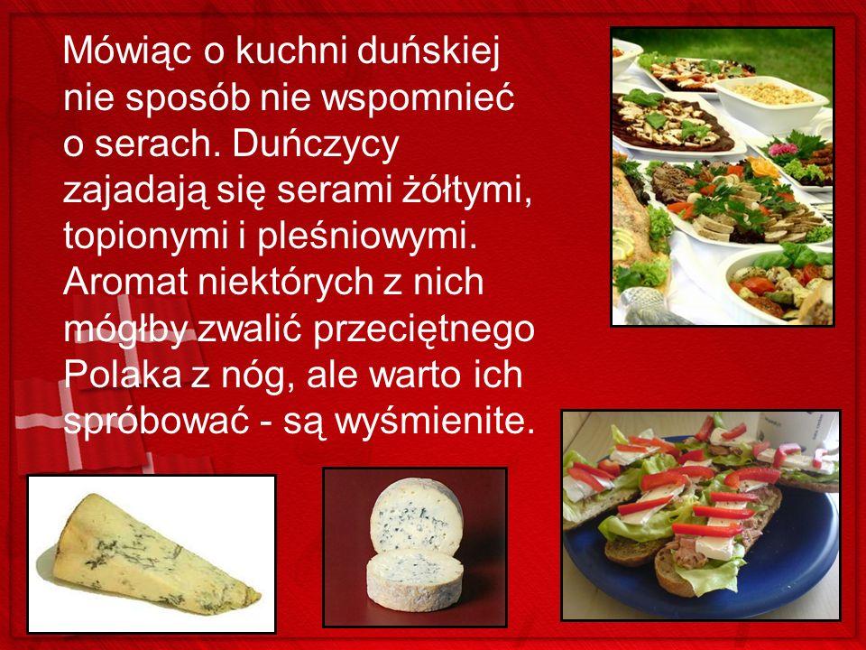 Mówiąc o kuchni duńskiej nie sposób nie wspomnieć o serach. Duńczycy zajadają się serami żółtymi, topionymi i pleśniowymi. Aromat niektórych z nich mó