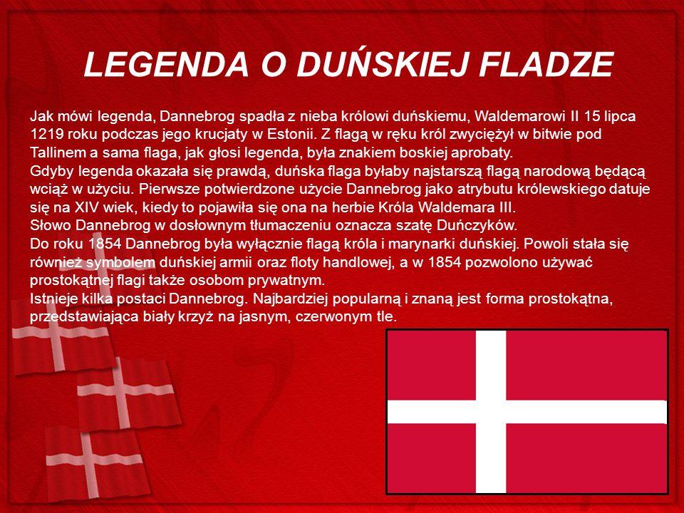 LEGENDA O DUŃSKIEJ FLADZE Jak mówi legenda, Dannebrog spadła z nieba królowi duńskiemu, Waldemarowi II 15 lipca 1219 roku podczas jego krucjaty w Esto