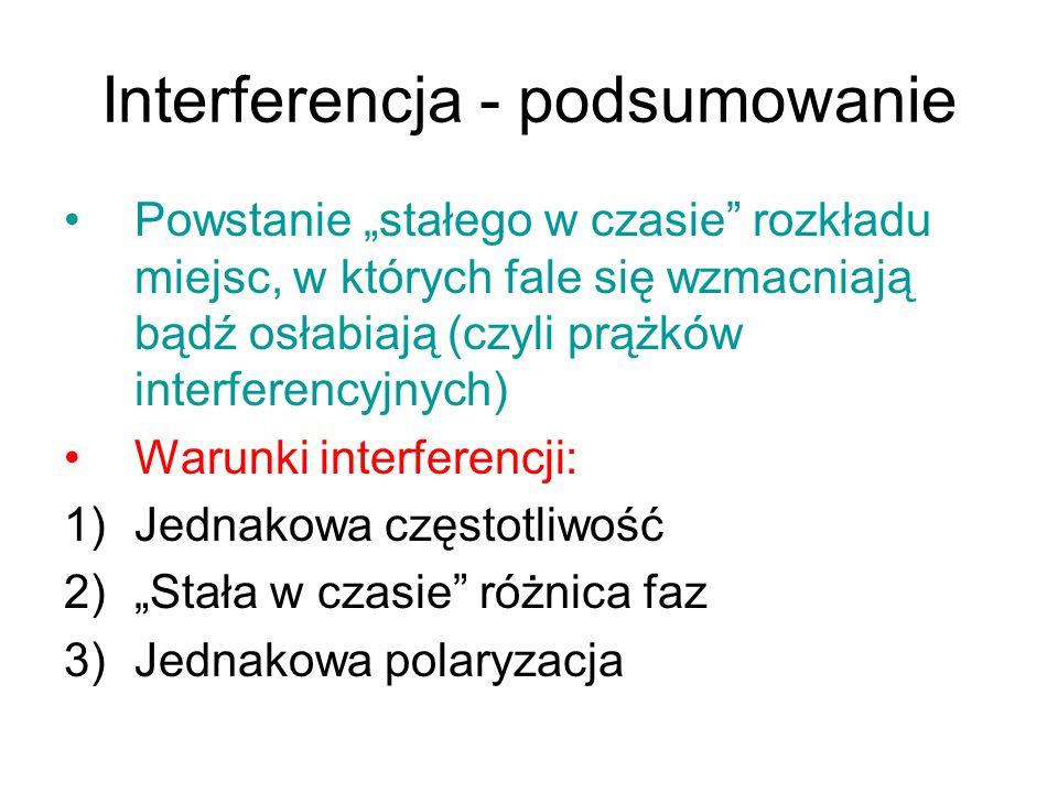 Interferencja - podsumowanie Powstanie stałego w czasie rozkładu miejsc, w których fale się wzmacniają bądź osłabiają (czyli prążków interferencyjnych) Warunki interferencji: 1)Jednakowa częstotliwość 2)Stała w czasie różnica faz 3)Jednakowa polaryzacja