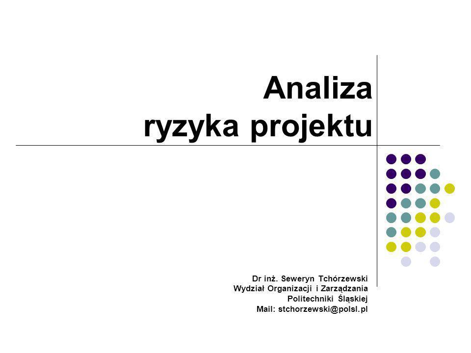 Analiza ryzyka projektu Dr inż. Seweryn Tchórzewski Wydział Organizacji i Zarządzania Politechniki Śląskiej Mail: stchorzewski@polsl.pl