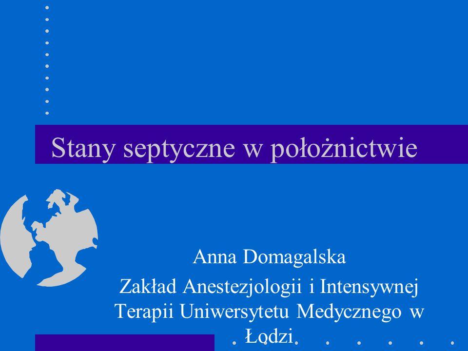 Stany septyczne w położnictwie Anna Domagalska Zakład Anestezjologii i Intensywnej Terapii Uniwersytetu Medycznego w Łodzi