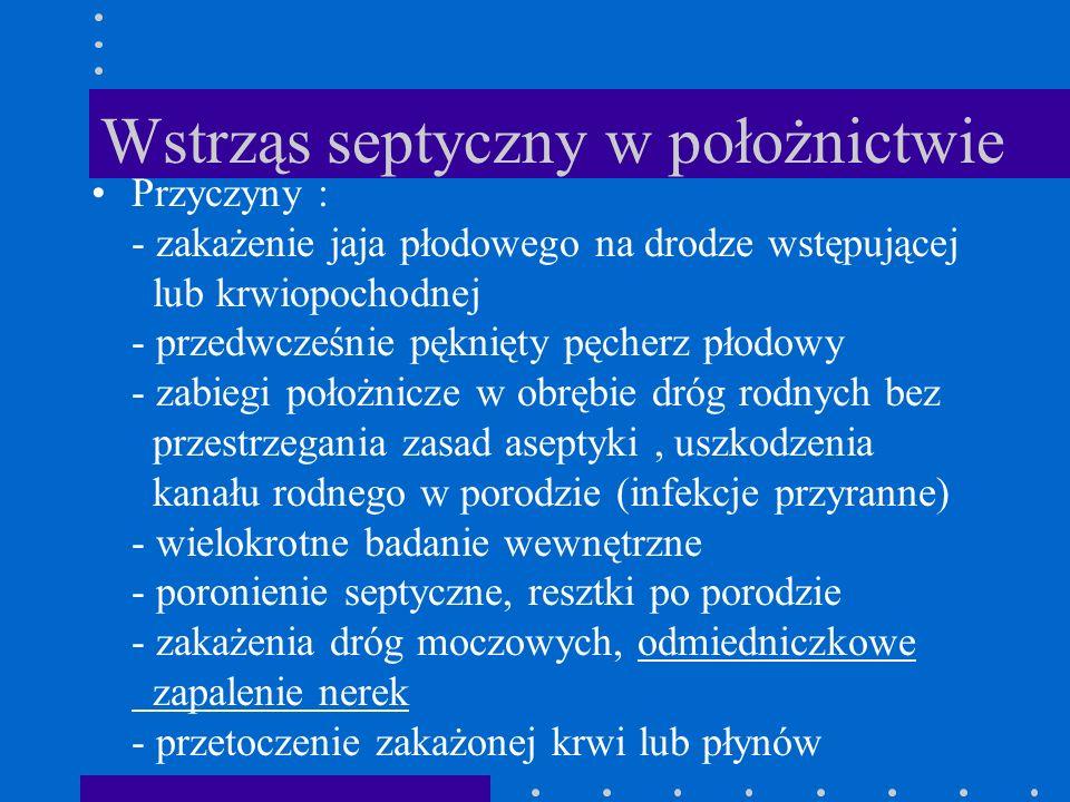 Wstrząs septyczny w położnictwie Przyczyny : - zakażenie jaja płodowego na drodze wstępującej lub krwiopochodnej - przedwcześnie pęknięty pęcherz płod