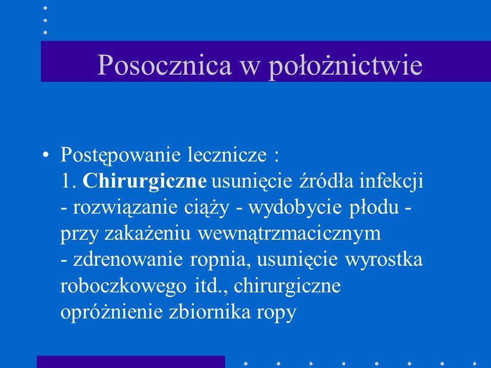 Posocznica w położnictwie Postępowanie lecznicze : 1. Chirurgiczne usunięcie źródła infekcji - rozwiązanie ciąży - wydobycie płodu - przy zakażeniu we