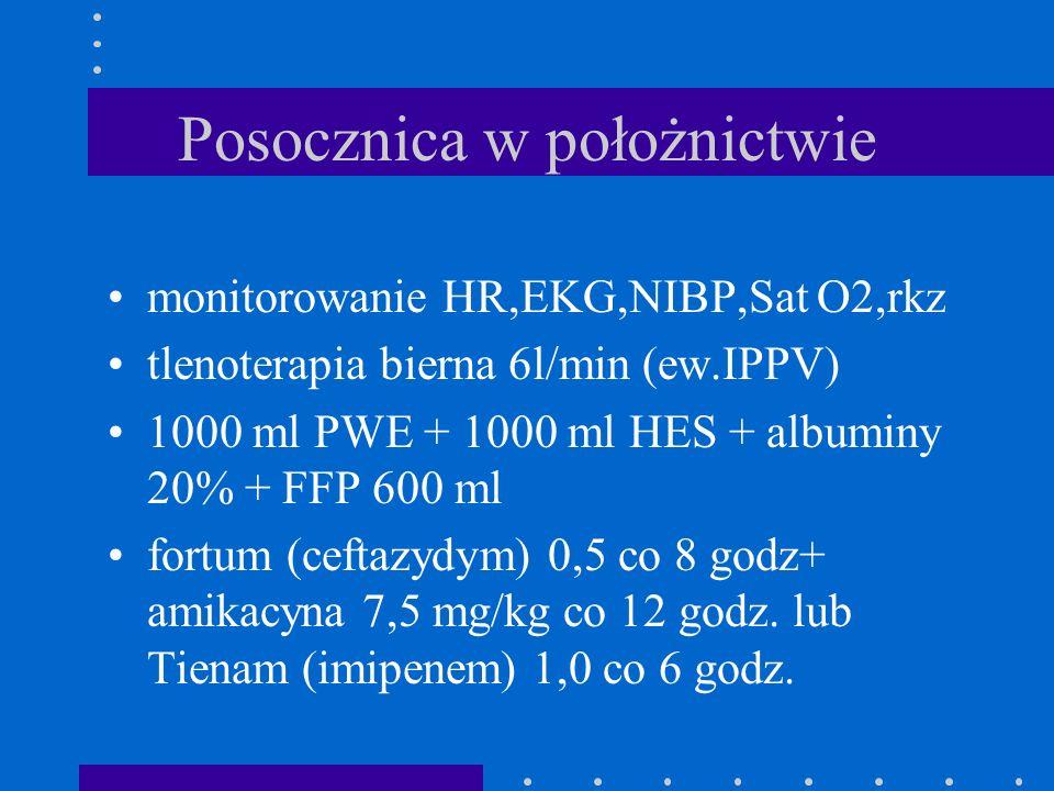 Posocznica w położnictwie monitorowanie HR,EKG,NIBP,Sat O2,rkz tlenoterapia bierna 6l/min (ew.IPPV) 1000 ml PWE + 1000 ml HES + albuminy 20% + FFP 600