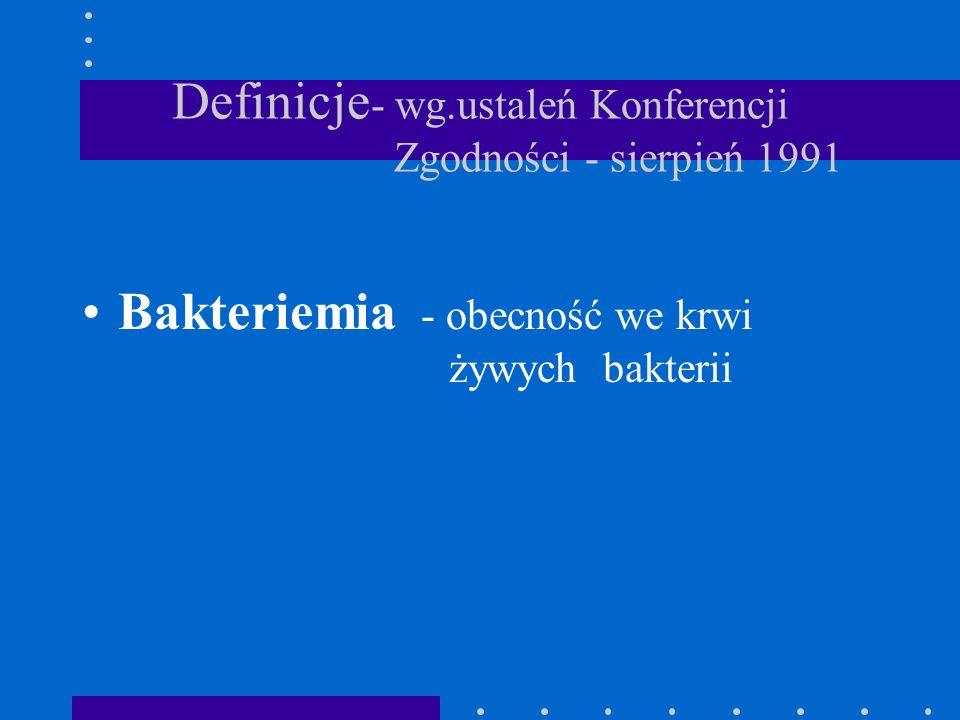 Definicje - wg.ustaleń Konferencji Zgodności - sierpień 1991 Bakteriemia - obecność we krwi żywych bakterii
