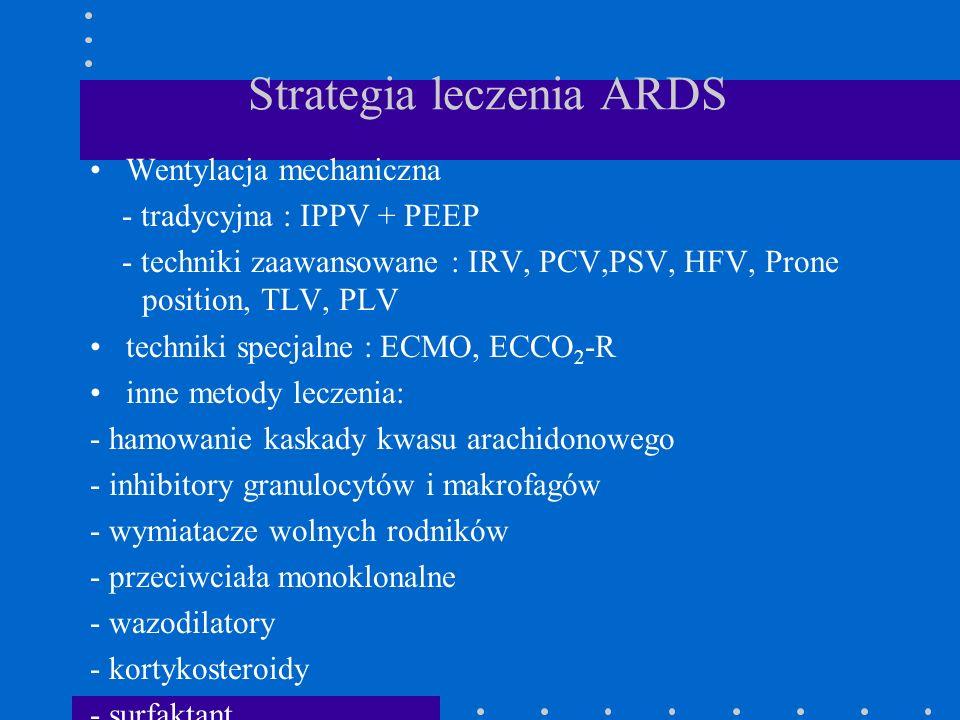 Strategia leczenia ARDS Wentylacja mechaniczna - tradycyjna : IPPV + PEEP - techniki zaawansowane : IRV, PCV,PSV, HFV, Prone position, TLV, PLV techni