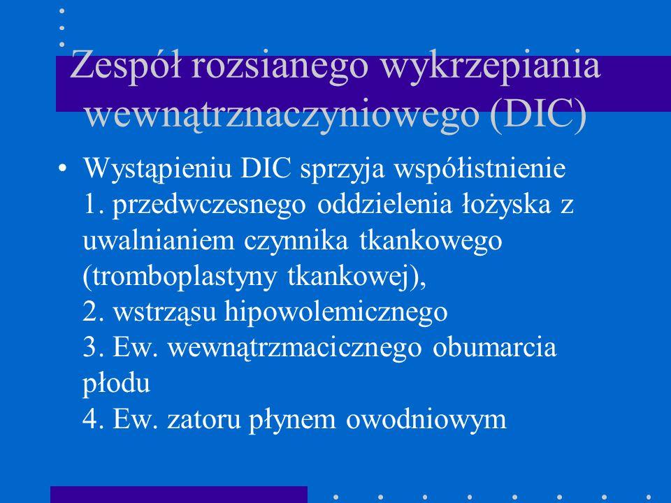 Zespół rozsianego wykrzepiania wewnątrznaczyniowego (DIC) Wystąpieniu DIC sprzyja współistnienie 1. przedwczesnego oddzielenia łożyska z uwalnianiem c