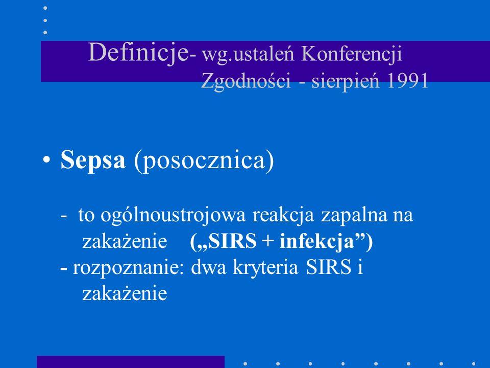 Definicje - wg.ustaleń Konferencji Zgodności - sierpień 1991 Sepsa (posocznica) - to ogólnoustrojowa reakcja zapalna na zakażenie (SIRS + infekcja) -