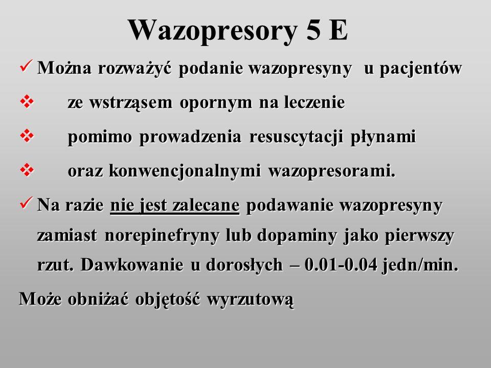 Wazopresory 5 E Można rozważyć podanie wazopresyny u pacjentów Można rozważyć podanie wazopresyny u pacjentów ze wstrząsem opornym na leczenie ze wstr