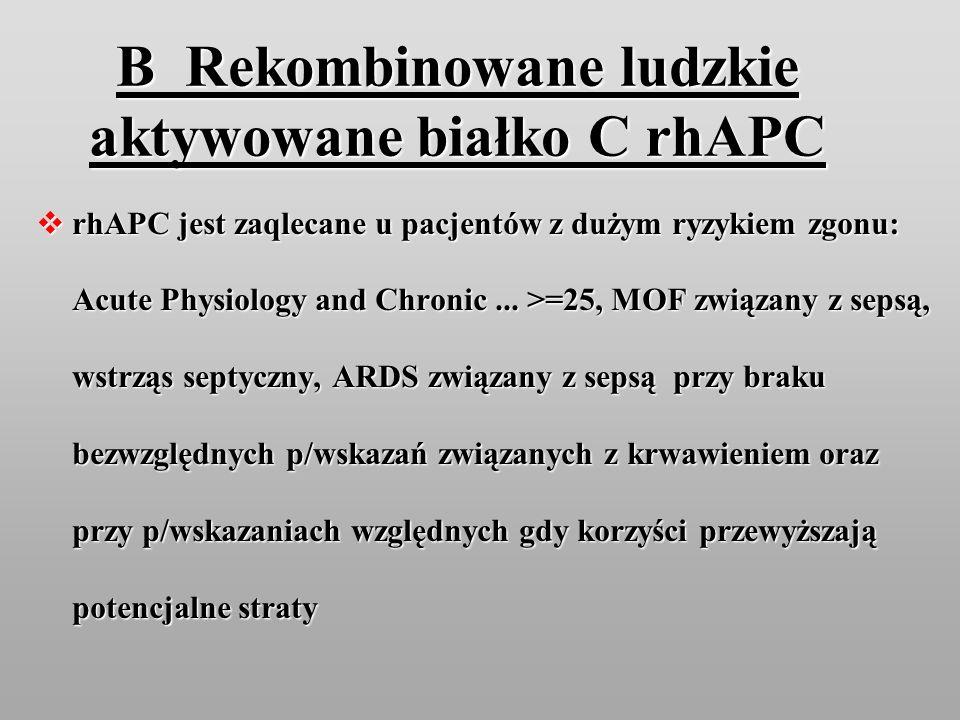 B Rekombinowane ludzkie aktywowane białko C rhAPC rhAPC jest zaqlecane u pacjentów z dużym ryzykiem zgonu: Acute Physiology and Chronic... >=25, MOF z