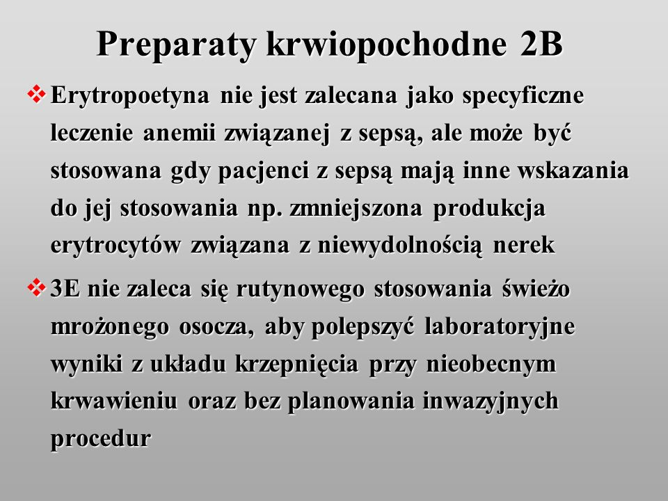 Preparaty krwiopochodne 2B Erytropoetyna nie jest zalecana jako specyficzne leczenie anemii związanej z sepsą, ale może być stosowana gdy pacjenci z s