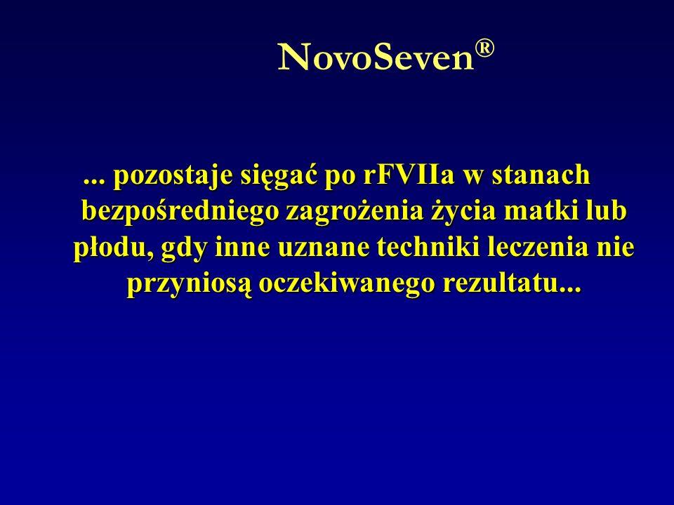 NovoSeven ®... pozostaje sięgać po rFVIIa w stanach bezpośredniego zagrożenia życia matki lub płodu, gdy inne uznane techniki leczenia nie przyniosą o