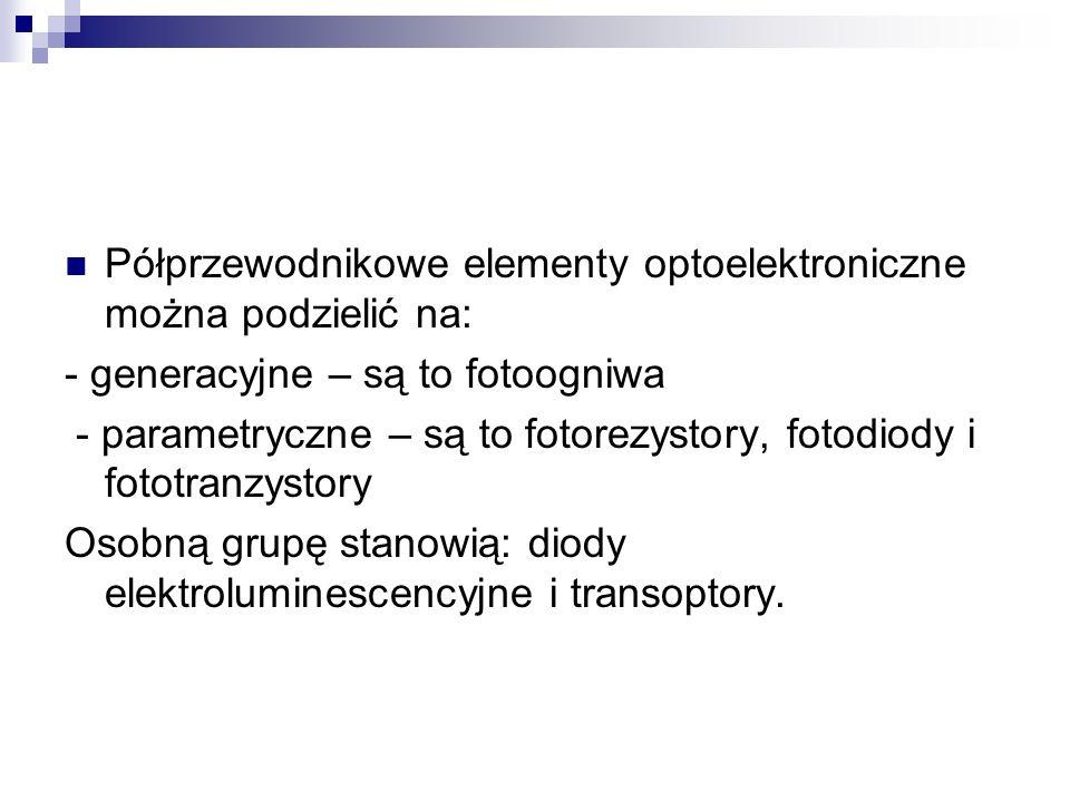 Półprzewodnikowe elementy optoelektroniczne można podzielić na: - generacyjne – są to fotoogniwa - parametryczne – są to fotorezystory, fotodiody i fo
